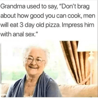 "Anal Sex, Grandma, and Pizza: Grandma used to say, ""Don't brag  about how good you can cook, men  will eat 3 day old pizza. Impress him  with anal sex."" Grandma knows best"
