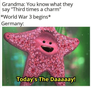 "Photo taken from ,,All Memes Have Dreams"": Grandma: You know what they  say ""Third times a charm""  *World War 3 begins*  Germany:  00000  Today's The Daaaaay!  0200 Photo taken from ,,All Memes Have Dreams"""