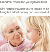 Grandma, Girl, and Old: Grandma: You're too young to be tired  Girl: Honestly Susan you're too old to be  living but I dont put my two cents in do l