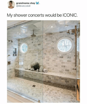 The shower of the gods: grandmama shay W  @lilbratzzdoll  My shower concerts would be ICONIC. The shower of the gods