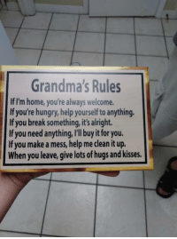"Grandma, Hungry, and Break: Grandma's Rules  If I'm home, you're always welcome.  If you're hungry, help yourself to anything  If you break something, it's alright.  If you need anything, I'll buy it for you.  If you make a mess, help me clean it up.  When you leave, give lots of hugs and kisses. <p>Got this for my grandma today via /r/wholesomememes <a href=""https://ift.tt/2NOu92z"">https://ift.tt/2NOu92z</a></p>"