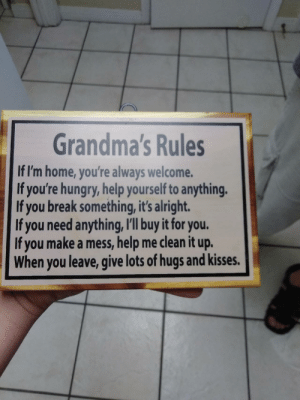 Grandma, Hungry, and Break: Grandma's Rules  If I'm home, you're always welcome.  If you're hungry, help yourself to anything  If you break something, it's alright.  If you need anything, I'll buy it for you.  If you make a mess, help me clean it up.  When you leave, give lots of hugs and kisses. Got this for my grandma today