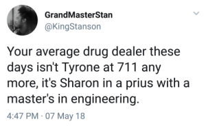 Drug Dealer, Masters, and Engineering: GrandMasterStan  @KingStanson  Your average drug dealer these  days isn't Tyrone at 711 any  more, it's Sharon in a prius with a  master's in engineering  4:47 PM 07 May 18 Sharon