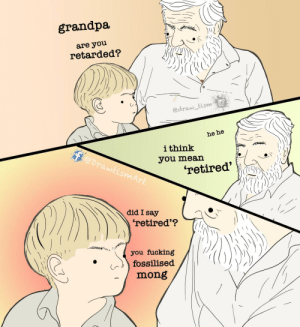 [OC] Ok fossil..: grandpa  are you  retarded?  edraw tism  he he  ithink  @DrawtismArt  you mean  'retired'  did I say  'retired'?  you fucking  fossilised  mong [OC] Ok fossil..