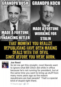 (GC): GRANDPA BUSH GRANDPA KOCH  MADE A FORTUNE  MADE A FORTUNE WORKING FOR  FINANCING HITLER  STALIN  THAT MOMENT YOU REALIZE  REPUBLICANS HAVE BEEN MAKING  DEALS WITH THE DEVIL  SINCE BEFORE YOU WERE BORN  Joe Reed  So let me get this straight, most liberals want  to ignore what Bill Cliton did while in office  because he's not running for president, but at  the same time you want to bring up stuff from  many more years ago as the reason  republicans are bad people? That's a special  kind of stupid right there.  11 hours ago 31 (GC)