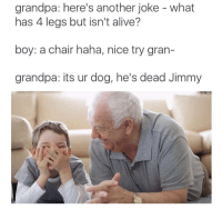 "Alive, Dank, and Meme: grandpa: here's another joke - what  has 4 legs but isn't alive?  boy: a chair haha, nice try gran-  grandpa: its ur dog, he's dead Jimmy <p>Dammit Grandpa via /r/dank_meme <a href=""http://ift.tt/2Bptu4V"">http://ift.tt/2Bptu4V</a></p>"