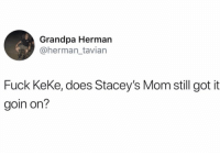 Grandpa, Fuck, and Mom: Grandpa Herman  @herman_tavian  Fuck KeKe, does Stacey's Mom still got it  goin on? Real talk.. 🤔😂 https://t.co/hxBFbd8Yqn