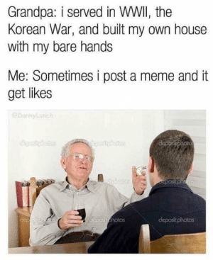 Meme, Grandpa, and House: Grandpa: i served in WWII, the  Korean War, and built my own house  with my bare hands  Me: Sometimes i post a meme and it  get likes  @DannyLunch  deposit photos Meirl