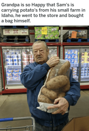 Saw, Tumblr, and Grandpa: Grandpa is so Happy that Sam's is  carrying potato's from his small farm in  Idaho, he went to the store and bought  a bag himself  AN awesomacious:  I saw this on /pics and thought it belonged here. It made my day and hope it makes yours. Happy Tuesday !