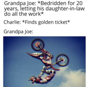 Charlie, Golden Ticket, and Reddit: Grandpa Joe: *Bedridden for 20  years, letting his daughter-in-law  do all the work*  Charlie: *Finds golden ticket*  Grandpa Joe: Absolute scum bag