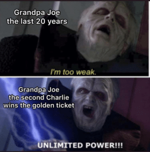 Benefit fraud: Grandpa Joe  the last 20 years  I'm too weak.  Grandpa Joe  the second Charlie  wins the golden ticket  UNLIMITED POWER!!! Benefit fraud