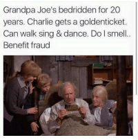 Hmmm 🤔: Grandpa Joe's bedridden for 20  years. Charlie gets a goldenticket.  Can walk sing & dance. Do l smell  Benefit fraud Hmmm 🤔