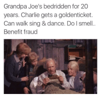 """Charlie, Memes, and Smell: Grandpa Joe's bedridden for 20  years. Charlie gets a goldenticket.  Can walk sing & dance. Do l smell  Benefit fraud  172 <p>What's that smell? via /r/memes <a href=""""http://ift.tt/2nfq4tg"""">http://ift.tt/2nfq4tg</a></p>"""