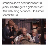 Charlie, Fucking, and Smell: Grandpa Joe's bedridden for 20  years. Charlie gets a goldenticket.  Can walk sing & dance. Do I smell.  Benefit fraud  72 DM this to a fucking bum like grandpa joe
