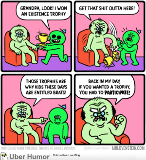 failnation:  Millennial Grandpa: GRANDPA, LOOK! I WON GET THAT SHIT OUTTA HERE!  AN EXISTENCE TROPHy  薺  THOSE TROPHIES ARE  WHY KIDS THESE DAYSIF YOU WANTED A TROPHY  ARE ENTITLED BRATS!YOU HAD TO PARTICIPATE!  BACK IN MY DAY  THIS COMIC MADE POSSIBLE THANKS TO DANIEL CROUCH @MrLovenstein MRLOVENSTEIN.COM  Uber Humor  Bob Loblaw Law Blog failnation:  Millennial Grandpa