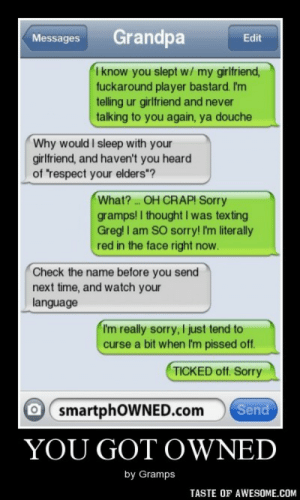 """YOU GOT OWNEDhttp://omg-humor.tumblr.com: Grandpa  Messages  Edit  I know you slept w/ my girlfriend,  fuckaround player bastard. I'm  telling ur girlfriend and never  talking to you again, ya douche  Why would I sleep with your  girlfriend, and haven't you heard  of """"respect your elders""""?  What? OH CRAP! Sorry  gramps! I thought I was texting  Greg! I am SO sorry! I'm literally  red in the face right now.  Check the name before you send  next time, and watch your  language  I'm really sorry, I just tend to  curse a bit when I'm pissed off.  TICKED off. Sorry  Send  O smartphOWNED.com  YOU GOT OWNED  by Gramps  TASTE OF AWESOME.COM YOU GOT OWNEDhttp://omg-humor.tumblr.com"""