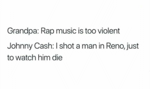 Music, Rap, and Video Games: Grandpa: Rap music is too violent  Johnny Cash: I shot a man in Reno, just  to watch him die Violent music and video games cause mass shootings.