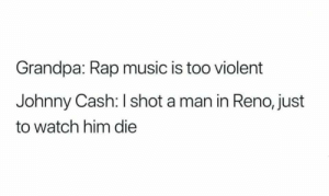 Music, Rap, and Grandpa: Grandpa: Rap music is too violent  Johnny Cash: I shot a man in Reno, just  to watch him die Me_irl
