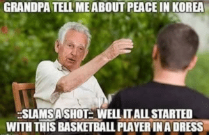 Basketball, Grandpa, and Dress: GRANDPA TELL MEABOUT PEACE IN KOREA  SLAMSASHOT WELLITALL STARTED  WITH THIS BASKETBALL PLAYER INA DRESS 👏No👏One👏Gives👏A👏Shit👏