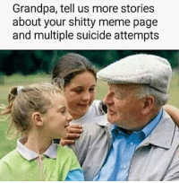 I had to walk fifteen miles in the snow to post memes 👍: Grandpa, tell us more stories  about your shitty meme page  and multiple suicide attempts I had to walk fifteen miles in the snow to post memes 👍