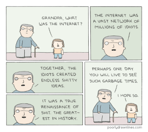 Internet, Meme, and Shit: GRANDPA, UHAT  WAS THE INTERNET?  THE INTERNET WAS  A VAST NETWORK OF  MILLIONS OF IDIOTS  TOGE THER, THE  IDIOTS CREATED  ENDLESS SHITTY  DEAS  PERHAPS ONE DAY  YOU WILL LIVE TO SEE  SUCH GARBAGE TIMES      /  I HOPE SO  IT WAS A TRUE  RENAISSANCE OF  SHIT, THE GREAT-  EST IN HISTORY  6  O  poorlydrawnlines.com Internethttp://meme-rage.tumblr.com
