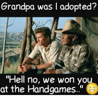 "hell no: Grandpa was I adopted?  ""Hell no, we won you  at the Handgames.."""