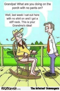 <p>LMAO pics and memes  Your weekend session  PMSLweb </p>: Grandpa! What are you doing on the  porch with no pants on?  Well, last week I sat out here  with no shirt on and I got a  stiff neck. This is your  Grandma's idea!  The Iintenet Scavengers  com <p>LMAO pics and memes  Your weekend session  PMSLweb </p>
