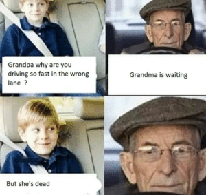 ……BAD GRANDPA…… via /r/memes https://ift.tt/341zeg9: Grandpa why are you  driving so fast in the wrong  Grandma is waiting  lane?  But she's dead ……BAD GRANDPA…… via /r/memes https://ift.tt/341zeg9