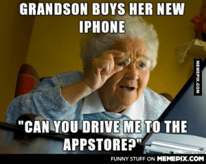 """Speaking of grandmothersomg-humor.tumblr.com: GRANDSON BUYS HER NEW  IPHONE  """"CAN YOU DRIVE ME TO THE  APPSTORE?""""  FUNNY STUFF ON MEMEPIX.COM  MEMEPIX.COM Speaking of grandmothersomg-humor.tumblr.com"""