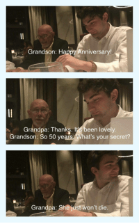 "Tumblr, Grandpa, and Blog: Grandson: Happy Anniversary!  Grandpa: Thanks. lt's been lovely  Grandson: So 50 years What's your secret?  Grandpa: She just won't die. <p><a href=""http://awesomacious.tumblr.com/post/169999520396/fifty-years-and-counting"" class=""tumblr_blog"">awesomacious</a>:</p>  <blockquote><p>Fifty years and counting…</p></blockquote>"