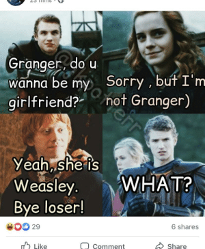 Stop it, I feel like I'm back in secondary school again.: Granger, do u  wanna be my  girlfriend?-  Sorry , but I'm  not Granger)  Yeah, she is  Weasley.  WHAT?  Bye loser!  6 shares  29  A Like  Share  Comment Stop it, I feel like I'm back in secondary school again.