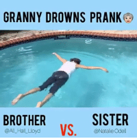 Memes, Prank, and Soon...: GRANNY DROWNS PRANK  SISTER  BROTHER  VS  @All Hail Lloyd  @Natalie Odell Whooooo remembers this prank my brother did on me 😡😡😡 !! This just made me mad allll over again!! I feel a prank coming soon 😏!! ➖➖➖➖➖➖➖➖➖➖➖➖➖➖➖ Follow @bro.vs.sister @natalie.odell VS. @all_hail_lloyd ➖➖➖➖➖➖➖➖➖➖➖➖➖➖➖ tagafriend TagYourSiblings PrankWar BrovsSister