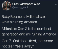 America, Baby, and Tea: Grant Alexander Winn  @winn_grant  Baby Boomers: Millenials are  what's ruining America  Millenials: Gen Z is the dumbest  generation and are ruining America  Gen Z: Oof shots fired, that some  hot tea Yeets away*