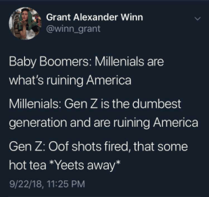 America, Funny, and Kids: Grant Alexander Winn  @winn_grant  Baby Boomers: Millenials are  what's ruining America  Millenials: Gen Z is the dumbest  generation and are ruining America  Gen Z: Oof shots fired, that some  hot tea *Yeets away*  9/22/18, 11:25 PM Kids these days via /r/funny https://ift.tt/2QM71mY