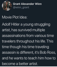 Wholesome Movie that I'd go see: Grant Alexander Winn  @winn_grant  Movie Plot Idea:  Adolf Hitler a young struggling  artist, has survived multiple  assassinations from various time  travelers throughout his life. This  time though his time traveling  assassin is different, it's Bob Ross,  and he wants to teach him how to  become a better artist. Wholesome Movie that I'd go see