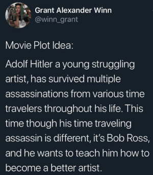 awesomacious:  Wholesome Movie that I'd go see: Grant Alexander Winn  @winn_grant  Movie Plot Idea:  Adolf Hitler a young struggling  artist, has survived multiple  assassinations from various time  travelers throughout his life. This  time though his time traveling  assassin is different, it's Bob Ross,  and he wants to teach him how to  become a better artist. awesomacious:  Wholesome Movie that I'd go see