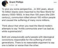 """(GC): Grant Phillips  1 min e  To give you some perspective....in 300 years, about  15 million blacks were imported to the New World for  slavery (1550-1850). In less than 100 years (the 20th  century), communism killed almost 100 million people  and caused the suffering of many more millions.  Think about that when you read the liberal media's  attempts to say """"Antifa communists aren't as bad as  white supremacists"""".  Both are unequivocally awful people with ideological  convictions responsible for the suffering of entire  generations. There is no reasonable argument to say  one is better or worse than the other. (GC)"""