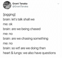 Wtf, Brain, and Heart: Grant Tanaka  @GrantTanaka  iogging]  brain: let's talk shall we  me: ok  brain: are we being chased  me: nd  brain: are we chasing something  me: no  brain: so wtf are we doing then  heart & lungs: we also have questions (@granttanakayo)