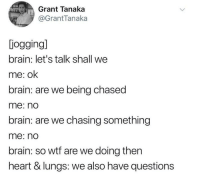 Wtf, Brain, and Heart: Grant Tanaka  @GrantTanaka  jogging]  brain: let's talk shall we  me: ok  brain: are we being chased  me: no  brain: are we chasing something  me: no  brain: so wtf are we doing then  heart & lungs: we also have questions