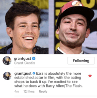 """Http, The Flash, and Acting: grantgust #  Grant Gustin  Following  grantgust # Ezra is absolutely the more  established actor in film, with the acting  chops to back it up. I'm excited to see  what he does with Barry Allen/The Flash.  4т 12 likes Reply <p>A class act via /r/wholesomememes <a href=""""http://ift.tt/2tIE1Fr"""">http://ift.tt/2tIE1Fr</a></p>"""