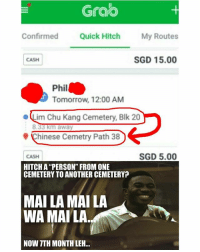 "Creepy, Memes, and Chinese: Grao  Confirmed Quick Hitch My Routes  CASH  SGD 15.00  Phil  Tomorrow, 12:00 AM  ·Lim Chu Kang Cemetery, Blk 20  Chinese Cemetry Path 38  CASH  SGD 5.00  HITCH A ""PERSON"" FROM ONE  CEMETERY TO ANOTHER CEMETERY?  MAI LA MAI LA  WA MAILA  NOW TTH MONTH LEH.. Wah this is legit creepy..."