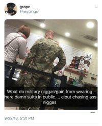 Military: grape  @jeggings  What do military niggas gain from wearing  here damn suits In public.... clout chasing ass  niggas  9/22/18, 5:31 PM