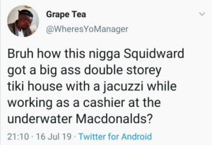 Squidward Count These Decimals Tentacles: Grape Tea  @WheresYoManager  Bruh how this nigga Squidward  got a big ass double storey  tiki house with a jacuzzi while  working as a cashier at the  underwater Macdonalds?  21:10 16 Jul 19 Twitter for Android Squidward Count These Decimals Tentacles