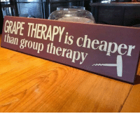Graping: GRAPE THERAPY is cheaper  than group therapy