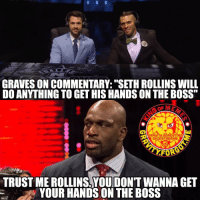"""Listen to Titus, Seth. sethrollins wrestling prowrestling professionalwrestling meme wrestlingmemes wwememes wwe nxt raw mondaynightraw sdlive smackdownlive tna impactwrestling totalnonstopaction impactonpop boundforglory bfg xdivision njpw newjapanprowrestling roh ringofhonor luchaunderground pwg: GRAVES ON COMMENTARY: """"SETH ROLLINS WILL  DOANYTHING TO GET HIS HANDS ON THE BOSS""""  AGRAU ITU FORGOT ME  On in STAG RAM  TRUSTME ROLLINS YOUIDONT WANNA GET  YOUR HANDSON THE BOSS Listen to Titus, Seth. sethrollins wrestling prowrestling professionalwrestling meme wrestlingmemes wwememes wwe nxt raw mondaynightraw sdlive smackdownlive tna impactwrestling totalnonstopaction impactonpop boundforglory bfg xdivision njpw newjapanprowrestling roh ringofhonor luchaunderground pwg"""