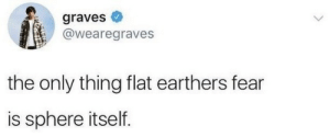 Fear, Graves, and Sphere: graves  @wearegraves  the only thing flat earthers fear  is sphere itself.