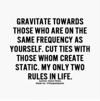 Life, Memes, and Good: GRAVITATE TOWARDS  THOSE WHO ARE ON THE  SAME FREQUENCY AS  YOURSELF. CUT TIES WITH  THOSE WHOM CREATE  STATIC. MY ONLY TWO  RULES IN LIFE.  Author: Dulce Ruby  Made by: the good quote Words from @dulceruby