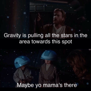 Predictable yoda quote about children: Gravity is pulling all the stars in the  area towards this spot  Maybe yo mama's there Predictable yoda quote about children