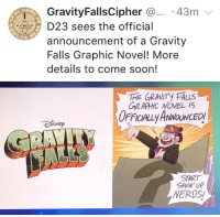 fuckyeahgravityfalls:  Gravity Falls comics officially announced at D23!!   Oh?: GravityFallsCipher .. 43m  D23 sees the official  announcement of a Gravity  Falls Graphic Novel! More  details to come soon!   GIRAPHIC NOVEL IS  OFFICIALLy ANNOUNCED  ISNED  START  SAVIN'UP  NERDS fuckyeahgravityfalls:  Gravity Falls comics officially announced at D23!!   Oh?