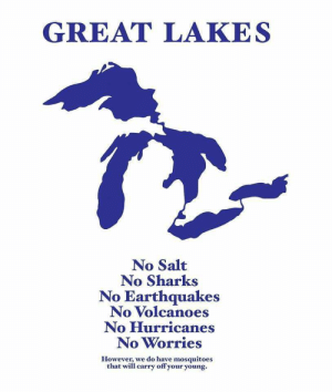 Sharks, Salt, and Hurricanes: GREATΤ LAKE S  No Salt  No Sharks  No Earthquakes  No Volcanoes  No Hurricanes  No Worries  However, we do have mosquitoes  that will carry off your young.